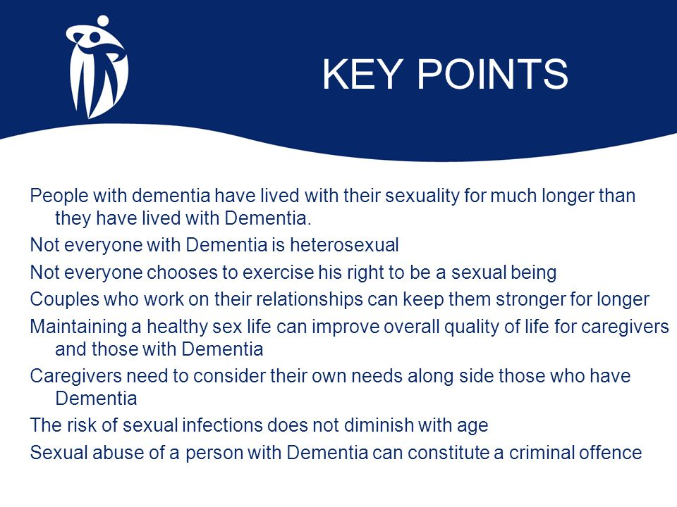 KEY POINTS People with dementia have lived with their sexuality for much longer than they have lived with Dementia. Not everyone with Dementia is hete