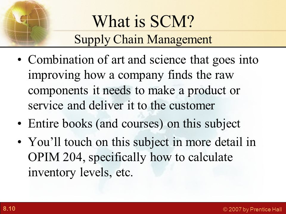 8.10 © 2007 by Prentice Hall What is SCM? Supply Chain Management Combination of art and science that goes into improving how a company finds the raw