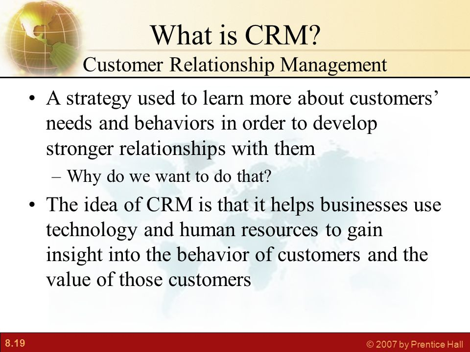 8.19 © 2007 by Prentice Hall What is CRM? Customer Relationship Management A strategy used to learn more about customers' needs and behaviors in order