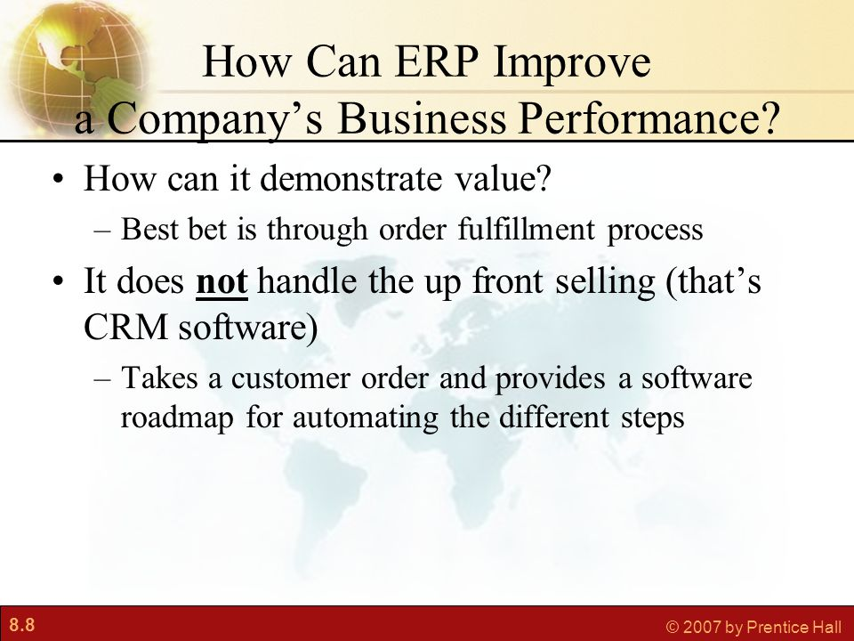8.8 © 2007 by Prentice Hall How Can ERP Improve a Company's Business Performance? How can it demonstrate value? –Best bet is through order fulfillment