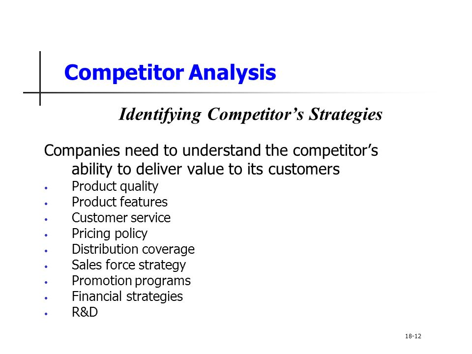 Competitor Analysis Identifying Competitor's Strategies Companies need to understand the competitor's ability to deliver value to its customers Produc