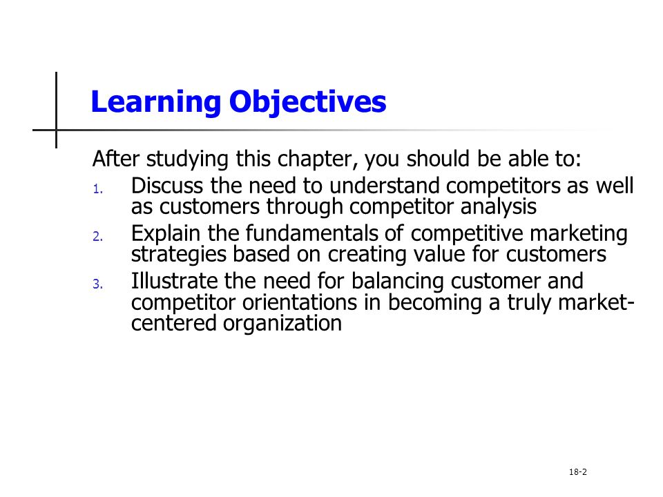 Learning Objectives After studying this chapter, you should be able to: 1. Discuss the need to understand competitors as well as customers through com