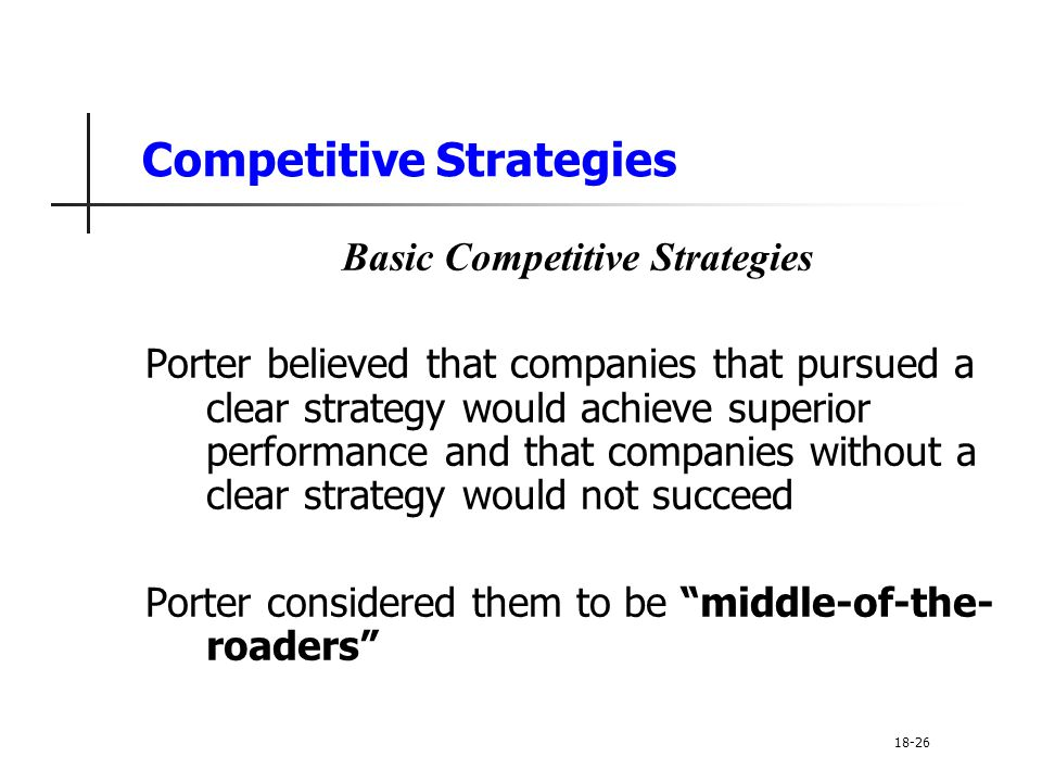 Competitive Strategies Basic Competitive Strategies Porter believed that companies that pursued a clear strategy would achieve superior performance an