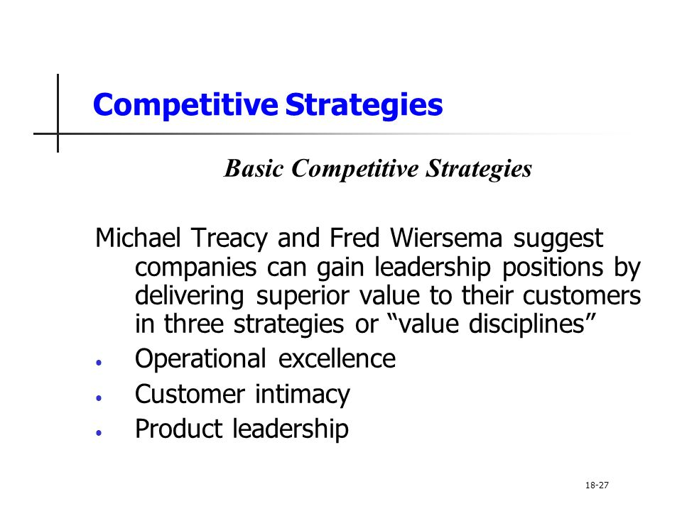 Competitive Strategies Basic Competitive Strategies Michael Treacy and Fred Wiersema suggest companies can gain leadership positions by delivering sup