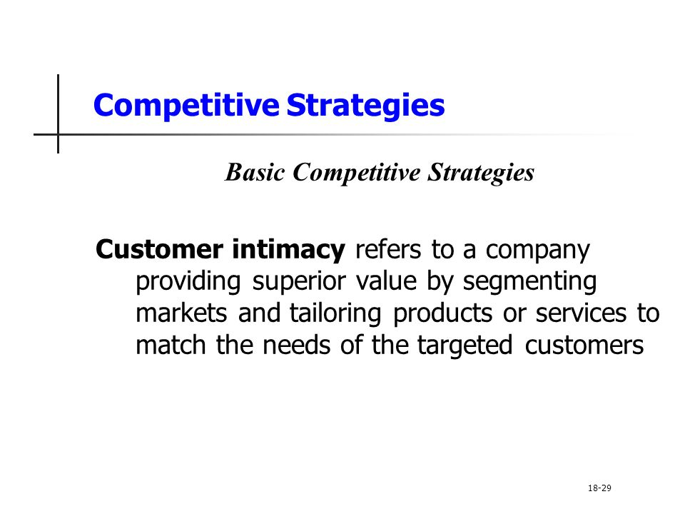 Competitive Strategies Basic Competitive Strategies Customer intimacy refers to a company providing superior value by segmenting markets and tailoring