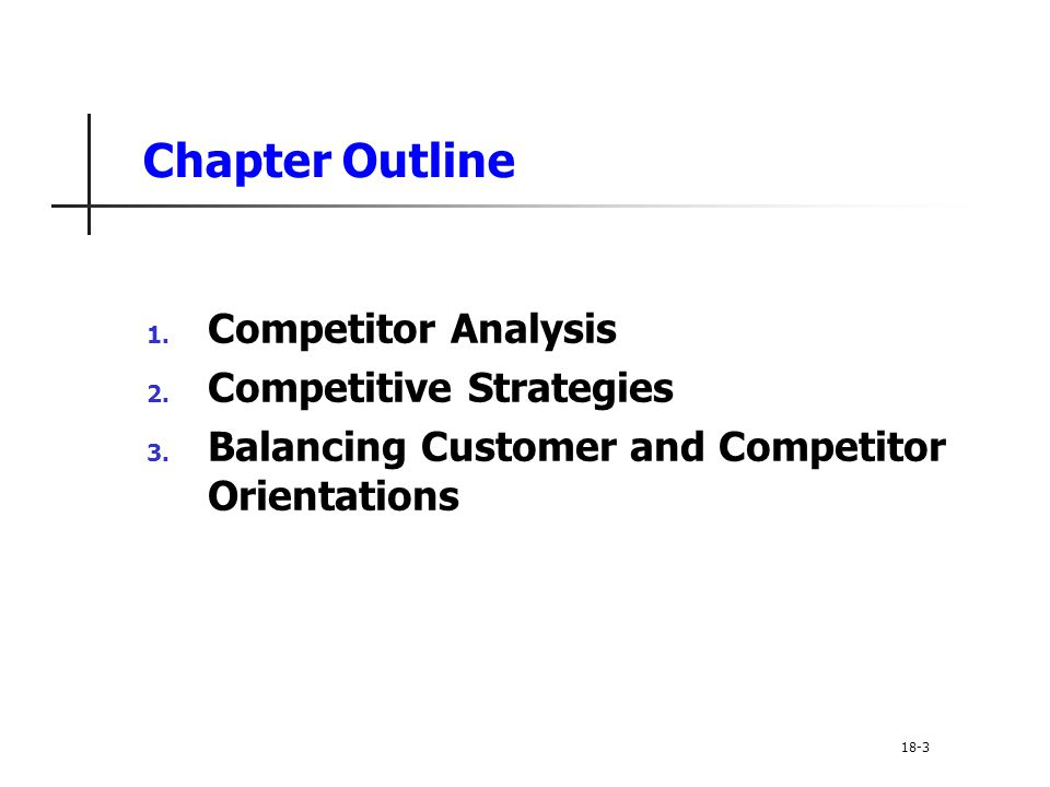 Chapter Outline 1. Competitor Analysis 2. Competitive Strategies 3. Balancing Customer and Competitor Orientations 18-3