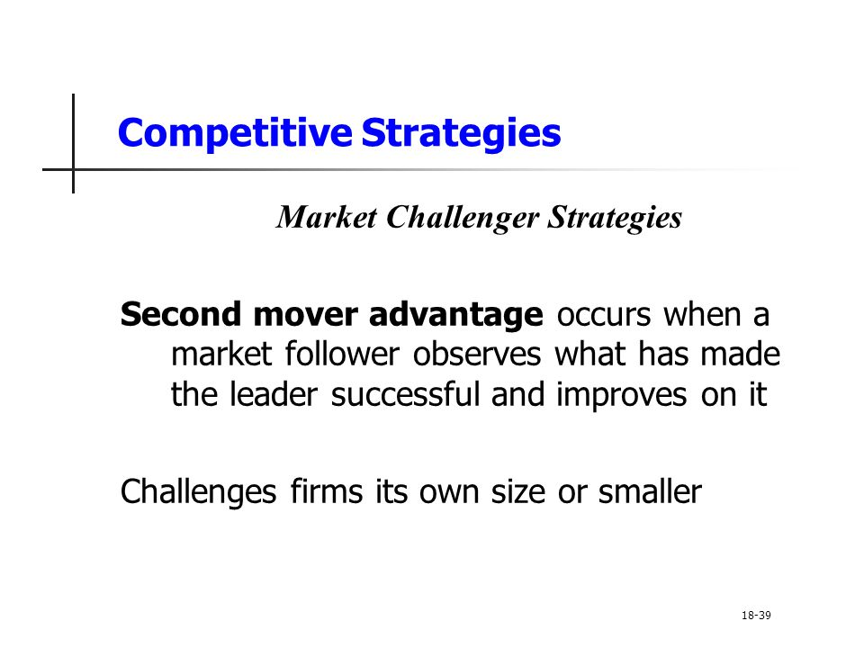 Competitive Strategies Market Challenger Strategies Second mover advantage occurs when a market follower observes what has made the leader successful