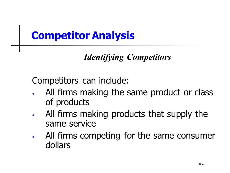 Competitor Analysis Identifying Competitors Competitors can include: All firms making the same product or class of products All firms making products