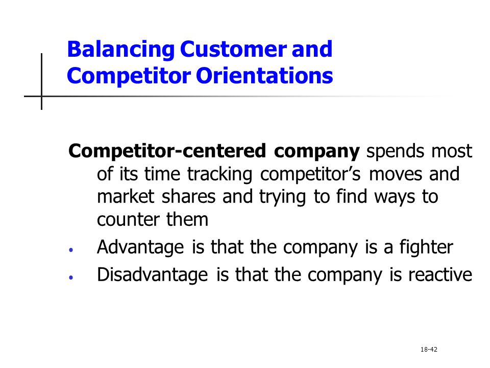 Balancing Customer and Competitor Orientations Competitor-centered company spends most of its time tracking competitor's moves and market shares and t