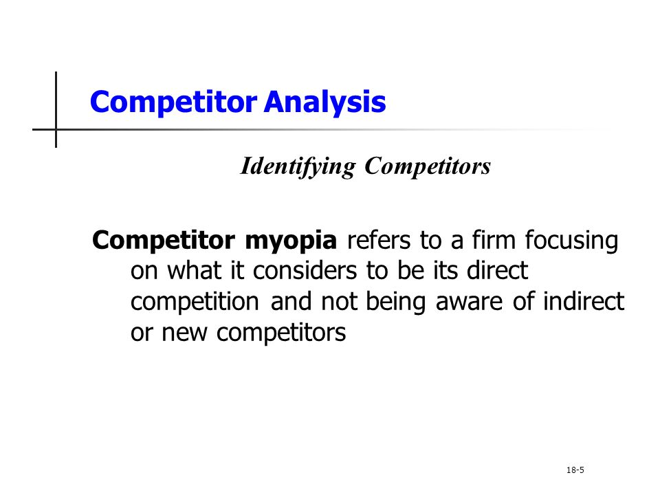 Competitor Analysis Identifying Competitors Competitor myopia refers to a firm focusing on what it considers to be its direct competition and not bein