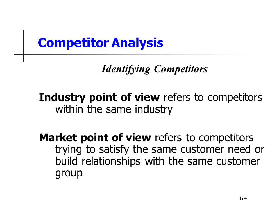 Competitor Analysis Good or Bad Competitors Good competitors: Increase total demand Share costs of market and product development Legitimize new technologies Serve less attractive market segments Provide more product differentiation Lower the anti-trust risk Improve bargaining power versus legislators and regulators 18-17