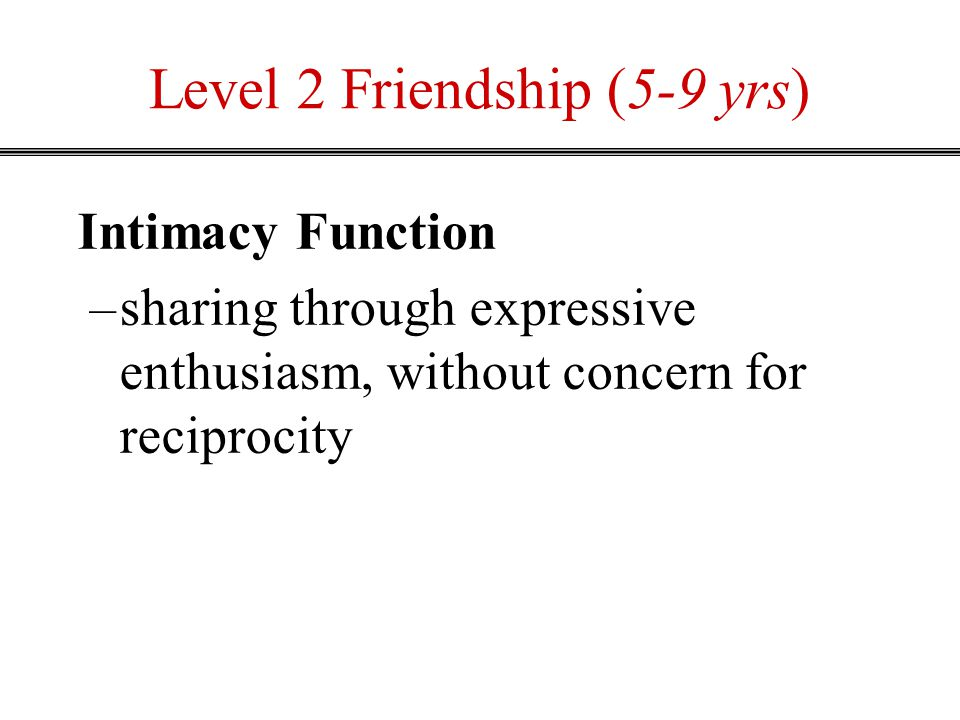 Level 2 Friendship (5-9 yrs) Intimacy Function –sharing through expressive enthusiasm, without concern for reciprocity