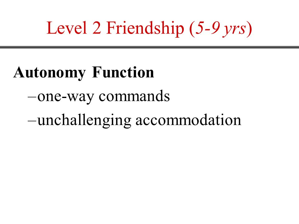 Level 2 Friendship (5-9 yrs) Autonomy Function –one-way commands –unchallenging accommodation