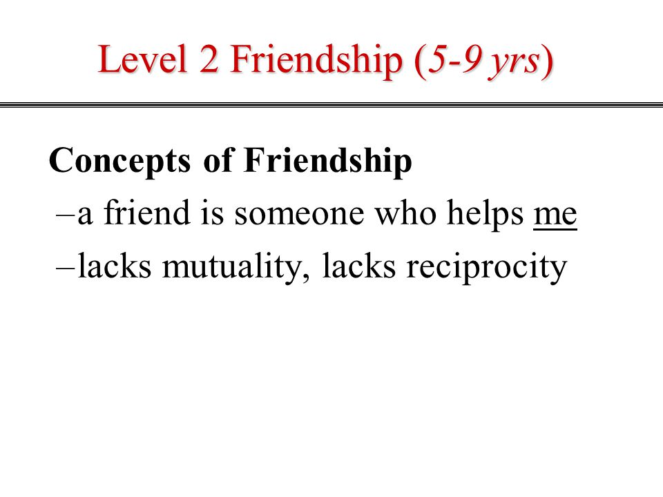 Level 2 Friendship (5-9 yrs) Concepts of Friendship –a friend is someone who helps me –lacks mutuality, lacks reciprocity