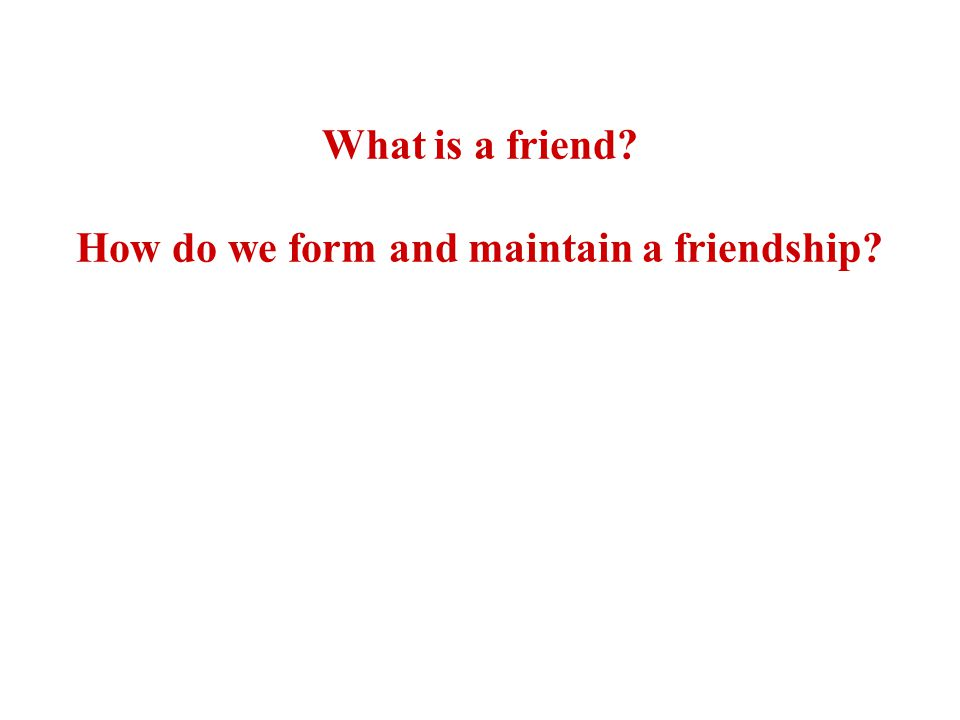 What is a friend? How do we form and maintain a friendship?