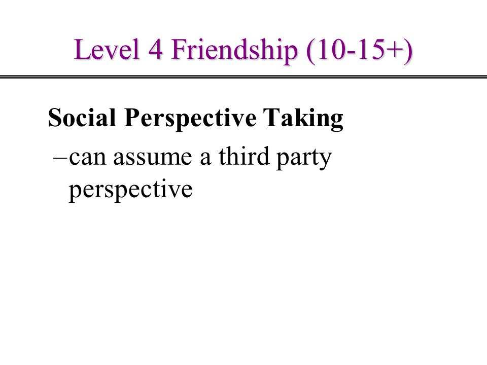 Level 4 Friendship (10-15+) Social Perspective Taking –can assume a third party perspective