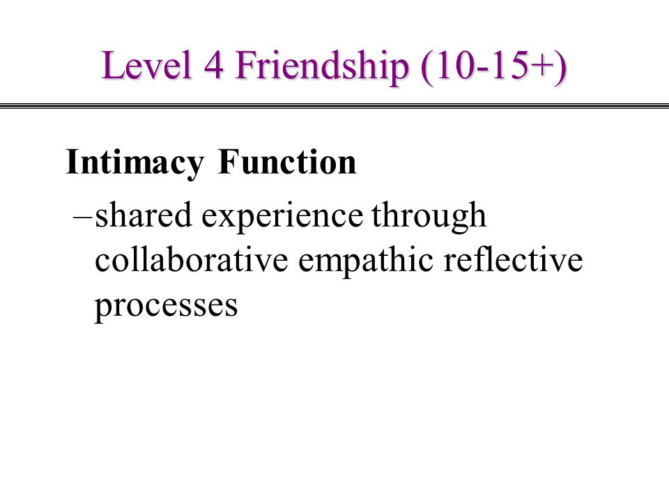 Level 4 Friendship (10-15+) Intimacy Function –shared experience through collaborative empathic reflective processes