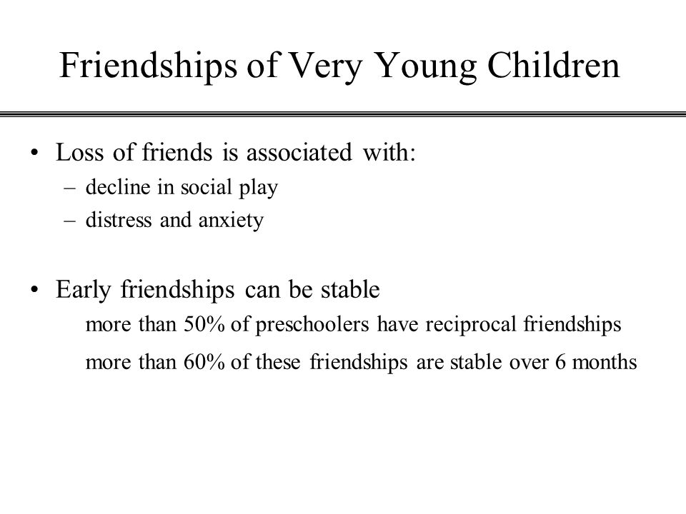 Friendships of Very Young Children Loss of friends is associated with: –decline in social play –distress and anxiety Early friendships can be stable m