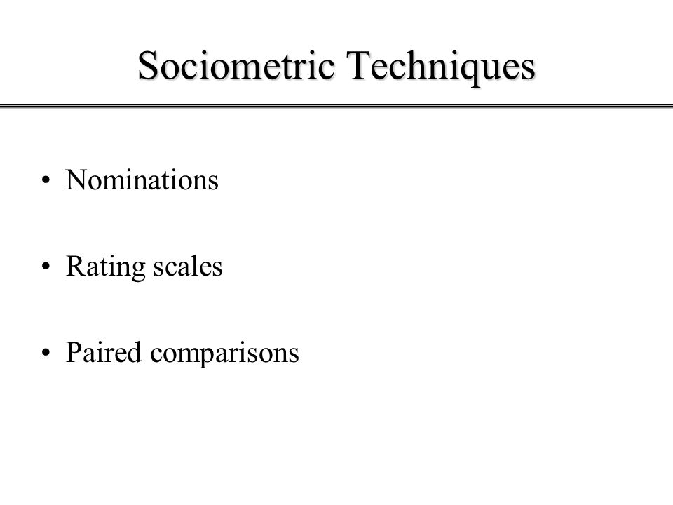 Sociometric Techniques Nominations Rating scales Paired comparisons