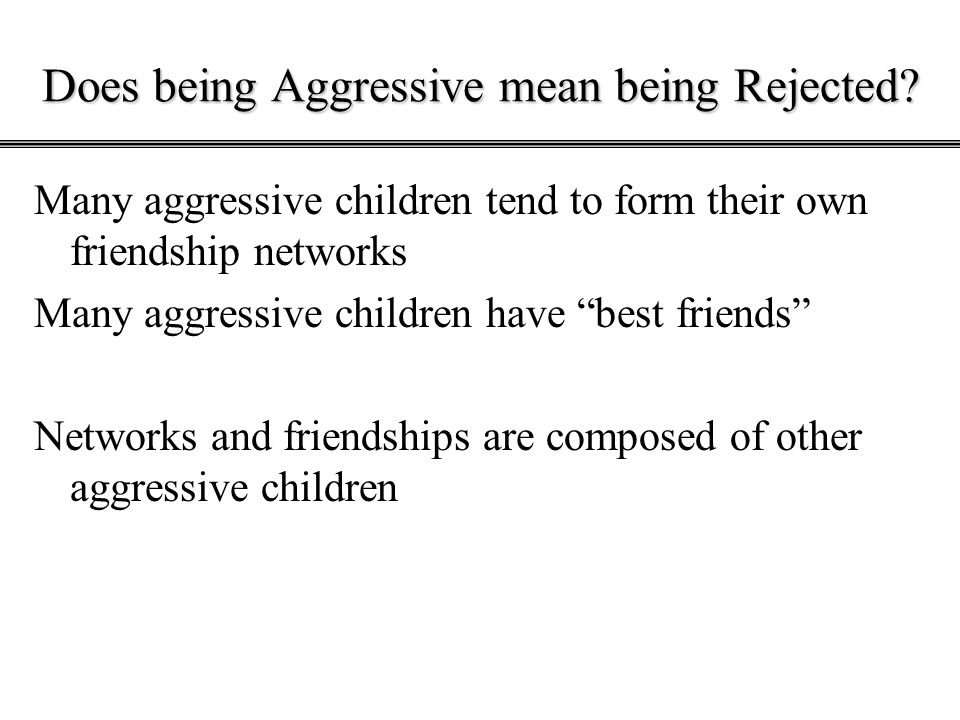 """Does being Aggressive mean being Rejected? Many aggressive children tend to form their own friendship networks Many aggressive children have """"best fri"""