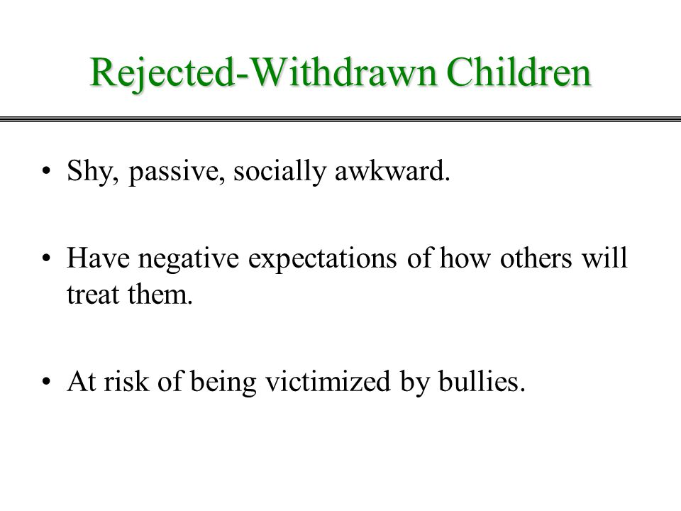 Rejected-Withdrawn Children Shy, passive, socially awkward. Have negative expectations of how others will treat them. At risk of being victimized by b