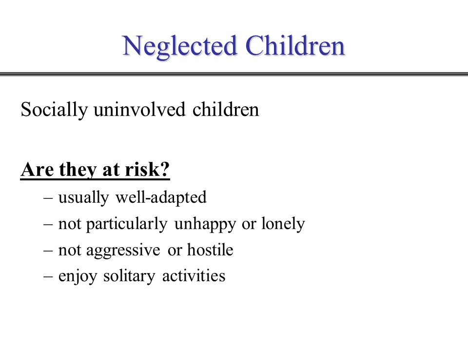 Neglected Children Socially uninvolved children Are they at risk? –usually well-adapted –not particularly unhappy or lonely –not aggressive or hostile