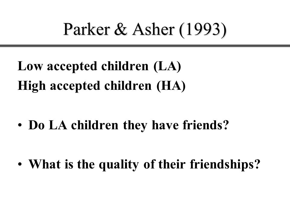 Parker & Asher (1993) Low accepted children (LA) High accepted children (HA) Do LA children they have friends? What is the quality of their friendship