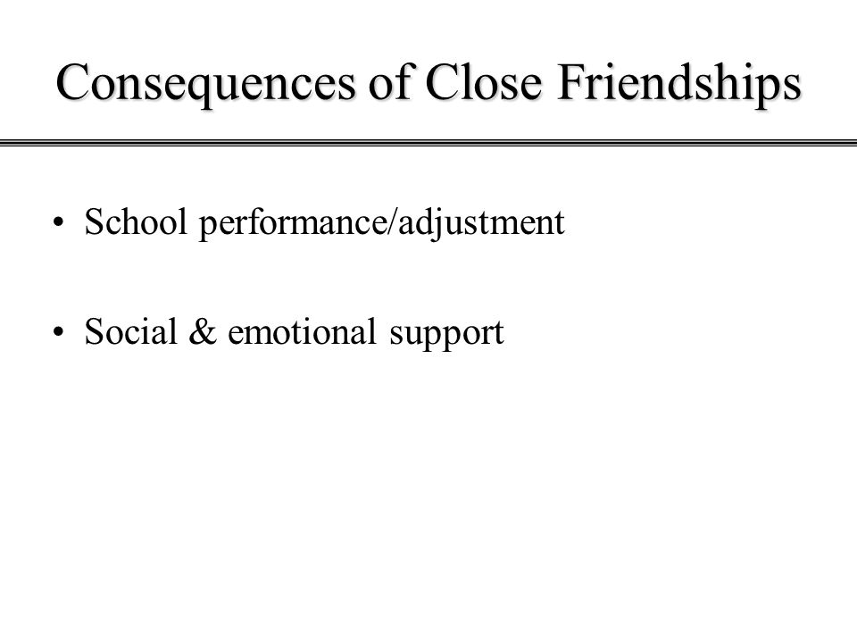 Consequences of Close Friendships School performance/adjustment Social & emotional support