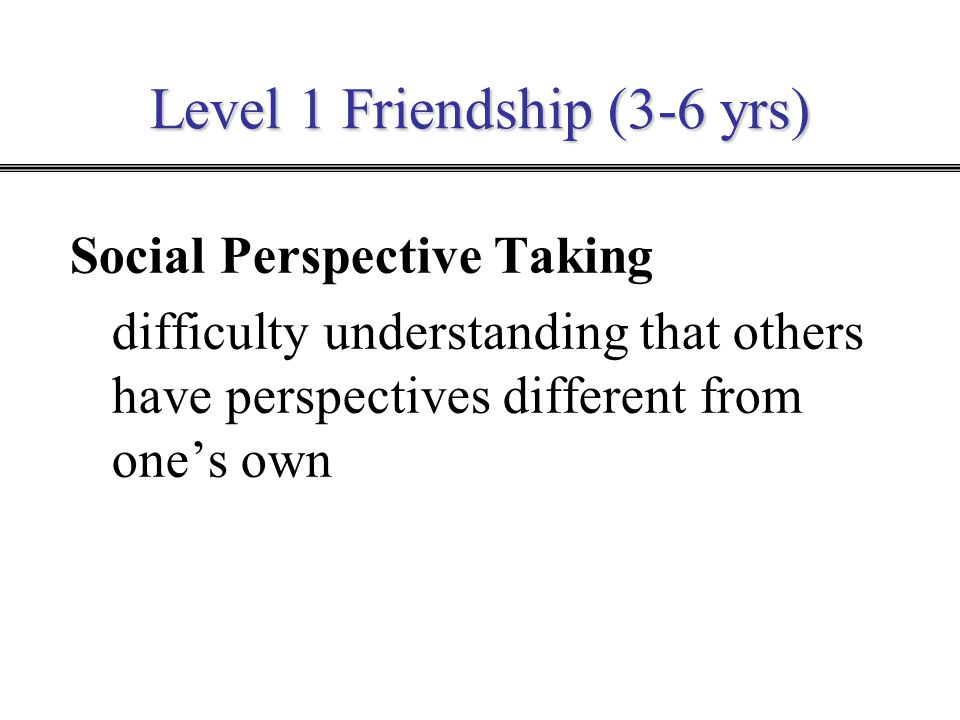 Level 1 Friendship (3-6 yrs) Social Perspective Taking difficulty understanding that others have perspectives different from one's own