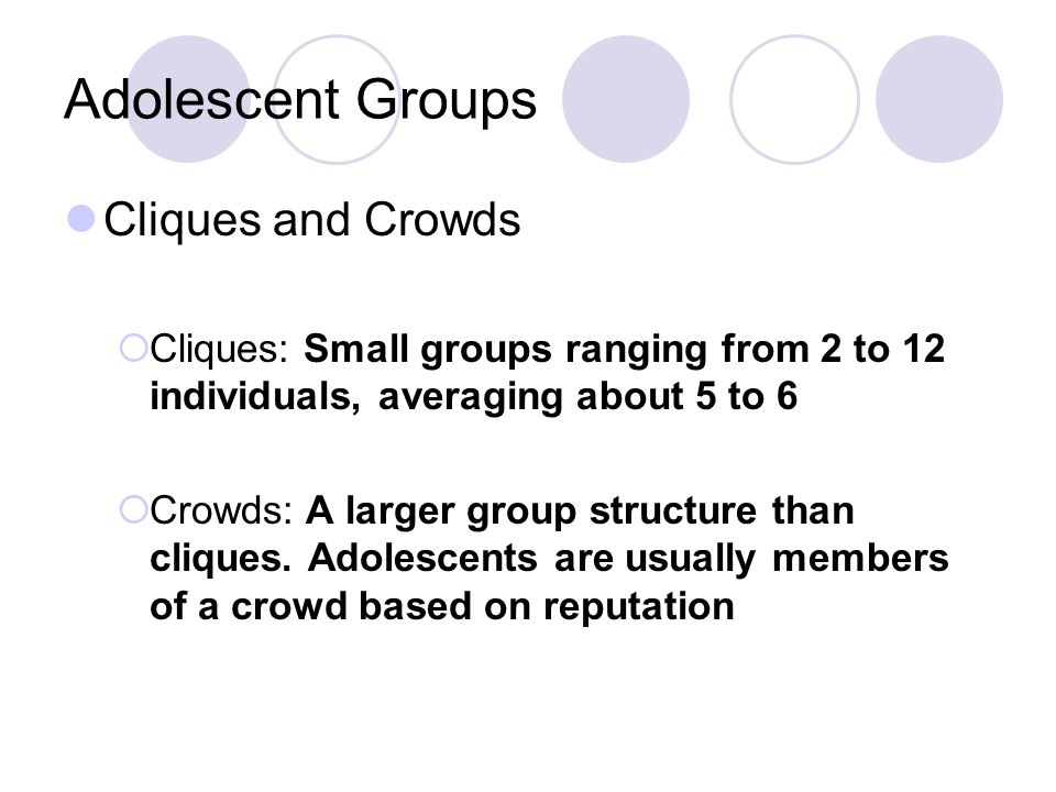 Cliques and crowds · · Usually same sex and age · Promotes intimacy Small groups of 2-12 peers · · One study showed fewer than half of the students were in a clique · Girls more likely than boys; boys more likely to be isolates (few intimate friendships) · Position in social network was fairly stable over time