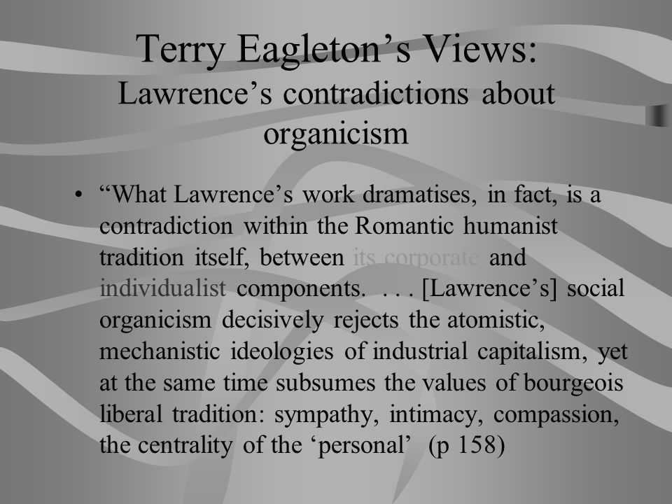 Lawrence's Views: organicism (2) These contradictions come to a crisis in Lawrence with the First World War, the most traumatic event of his life.