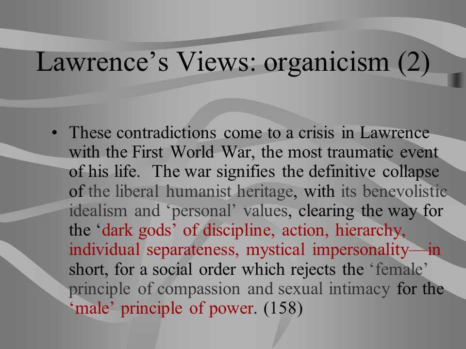 Lawrence's Views: organicism (2) These contradictions come to a crisis in Lawrence with the First World War, the most traumatic event of his life. The