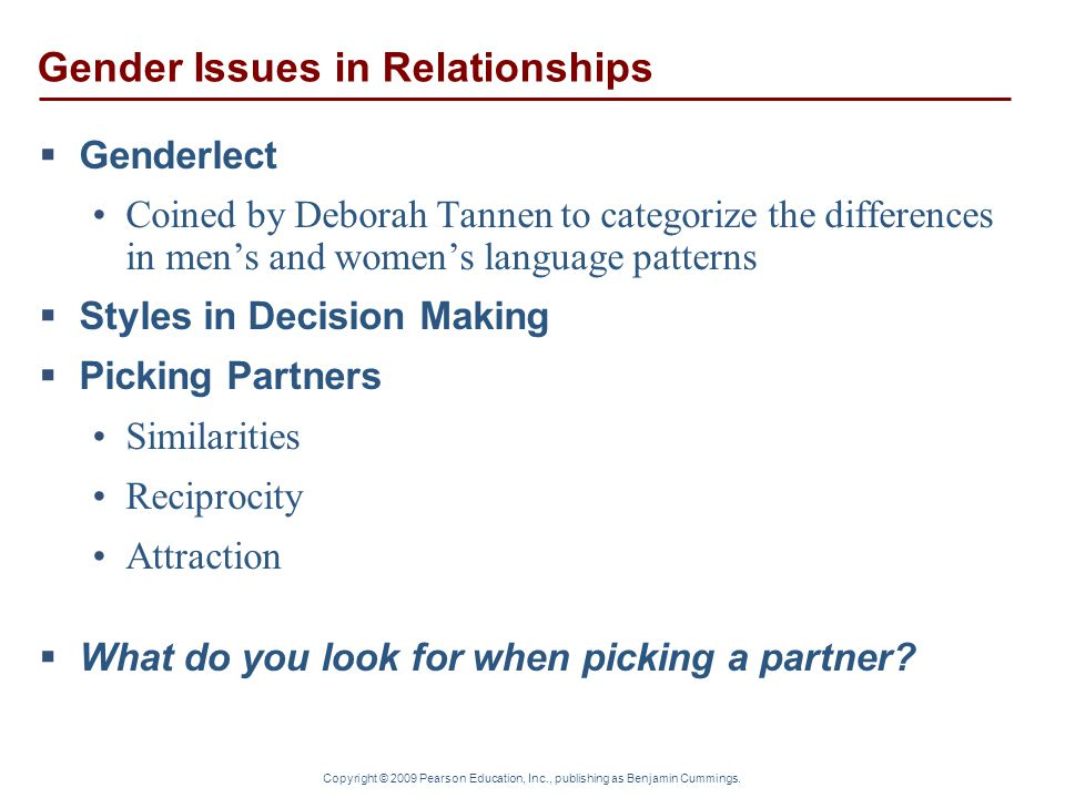 Copyright © 2009 Pearson Education, Inc., publishing as Benjamin Cummings. Gender Issues in Relationships  Genderlect Coined by Deborah Tannen to cat