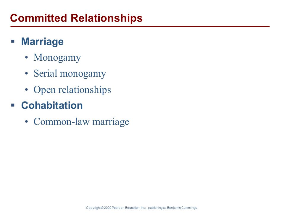 Copyright © 2009 Pearson Education, Inc., publishing as Benjamin Cummings. Committed Relationships  Marriage Monogamy Serial monogamy Open relationsh