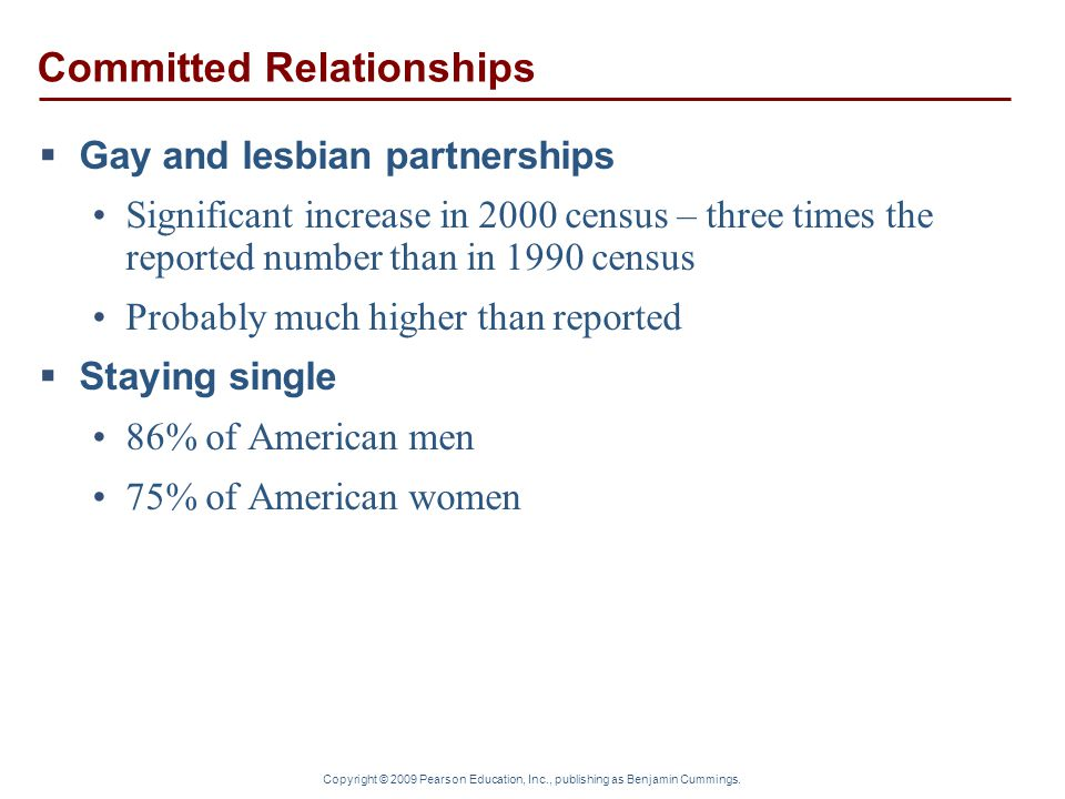 Copyright © 2009 Pearson Education, Inc., publishing as Benjamin Cummings. Committed Relationships  Gay and lesbian partnerships Significant increase