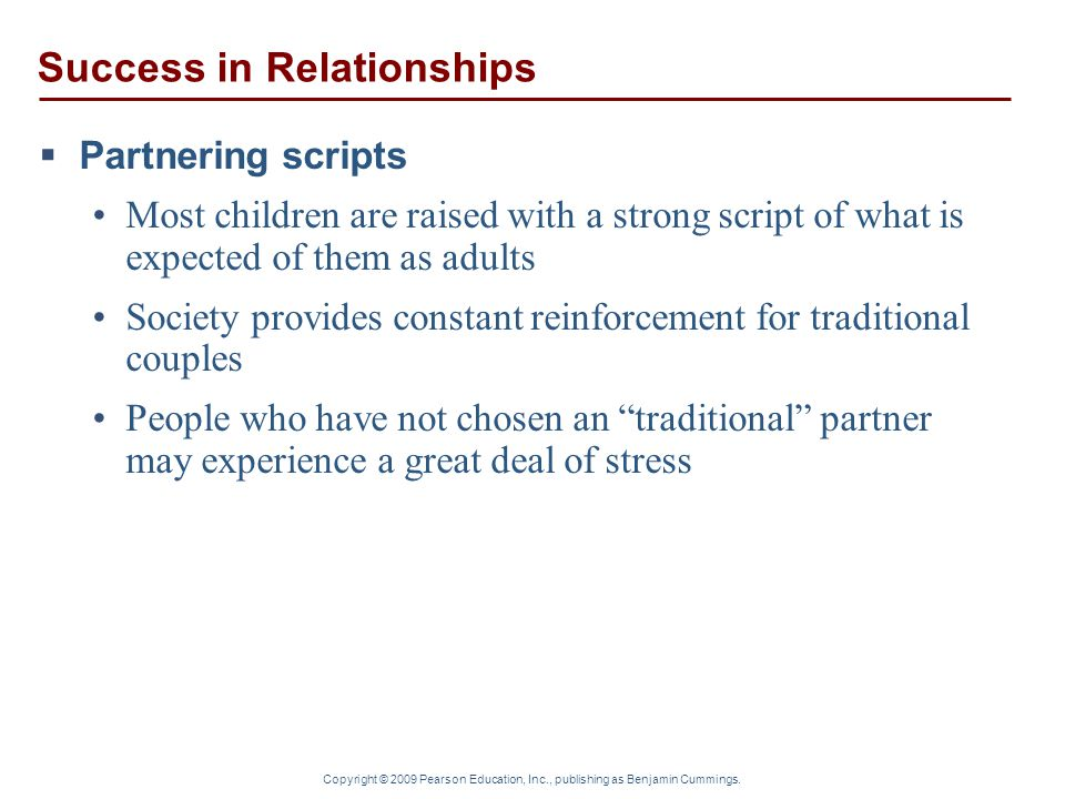 Copyright © 2009 Pearson Education, Inc., publishing as Benjamin Cummings. Success in Relationships  Partnering scripts Most children are raised with