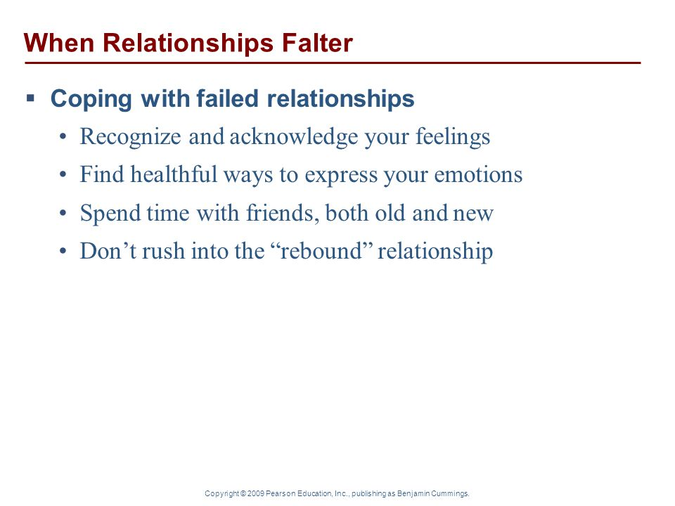 Copyright © 2009 Pearson Education, Inc., publishing as Benjamin Cummings. When Relationships Falter  Coping with failed relationships Recognize and