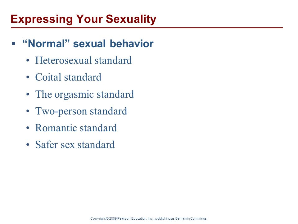 "Copyright © 2009 Pearson Education, Inc., publishing as Benjamin Cummings. Expressing Your Sexuality  ""Normal"" sexual behavior Heterosexual standard"