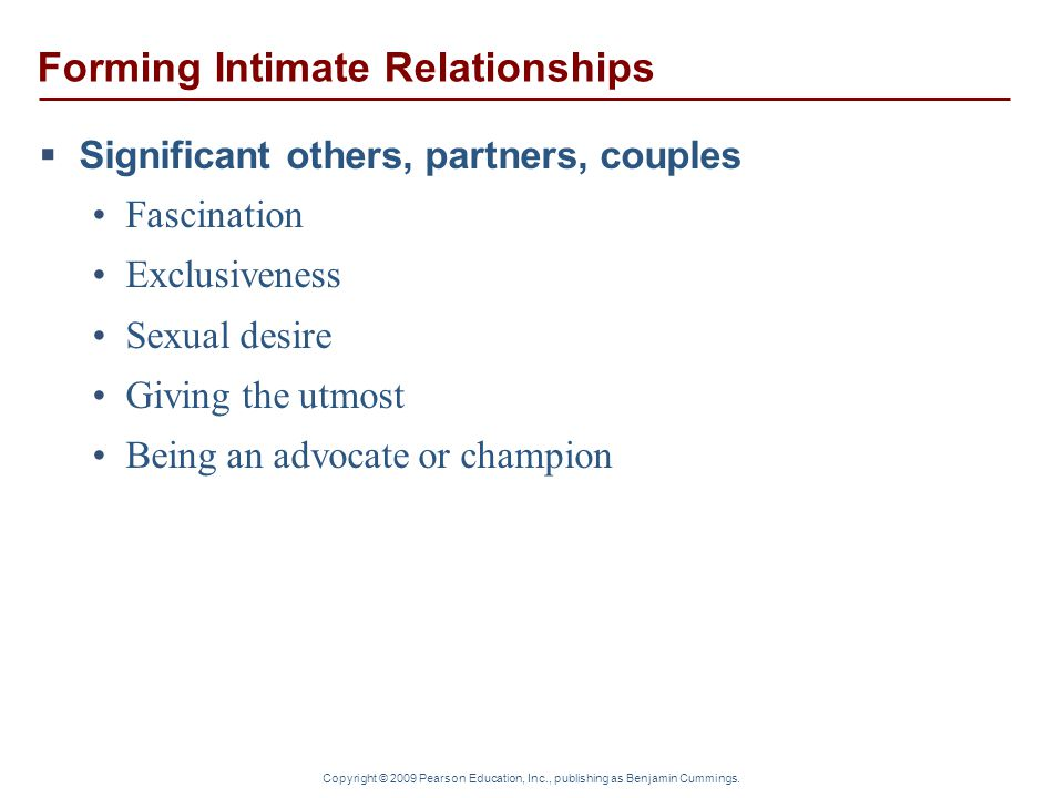 Forming Intimate Relationships  Significant others, partners, couples Fascination Exclusiveness Sexual desire Giving the utmost Being an advocate or