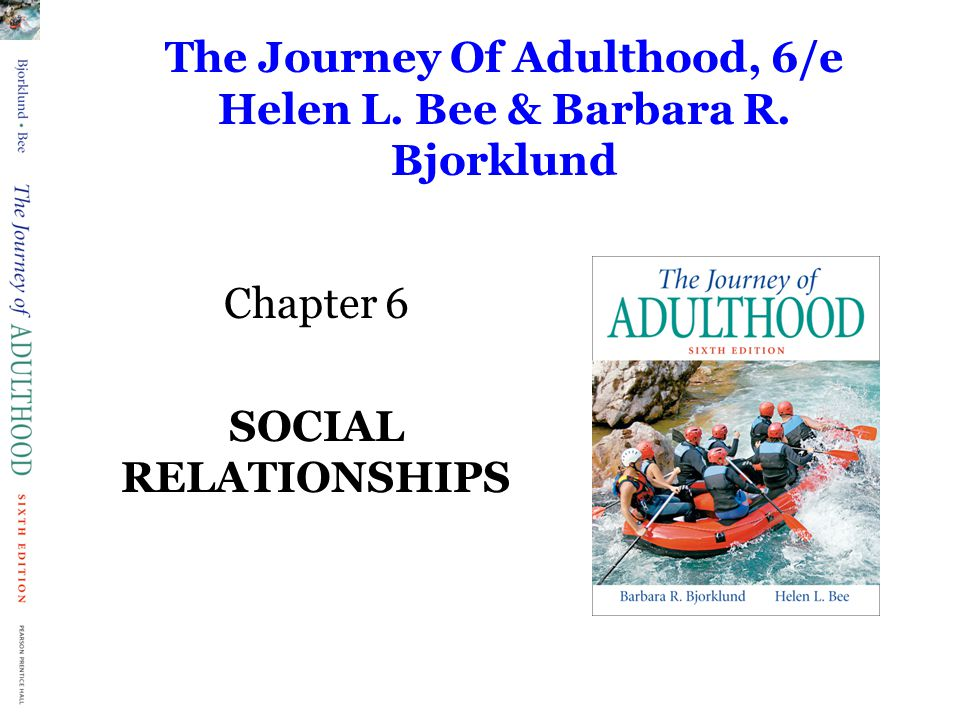 The Journey Of Adulthood, 6/e Helen L. Bee & Barbara R. Bjorklund Chapter 6 SOCIAL RELATIONSHIPS