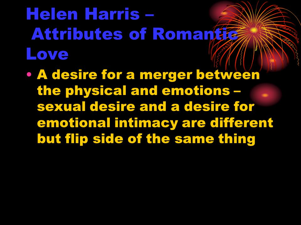 Helen Harris – Attributes of Romantic Love A desire for a merger between the physical and emotions – sexual desire and a desire for emotional intimacy are different but flip side of the same thing