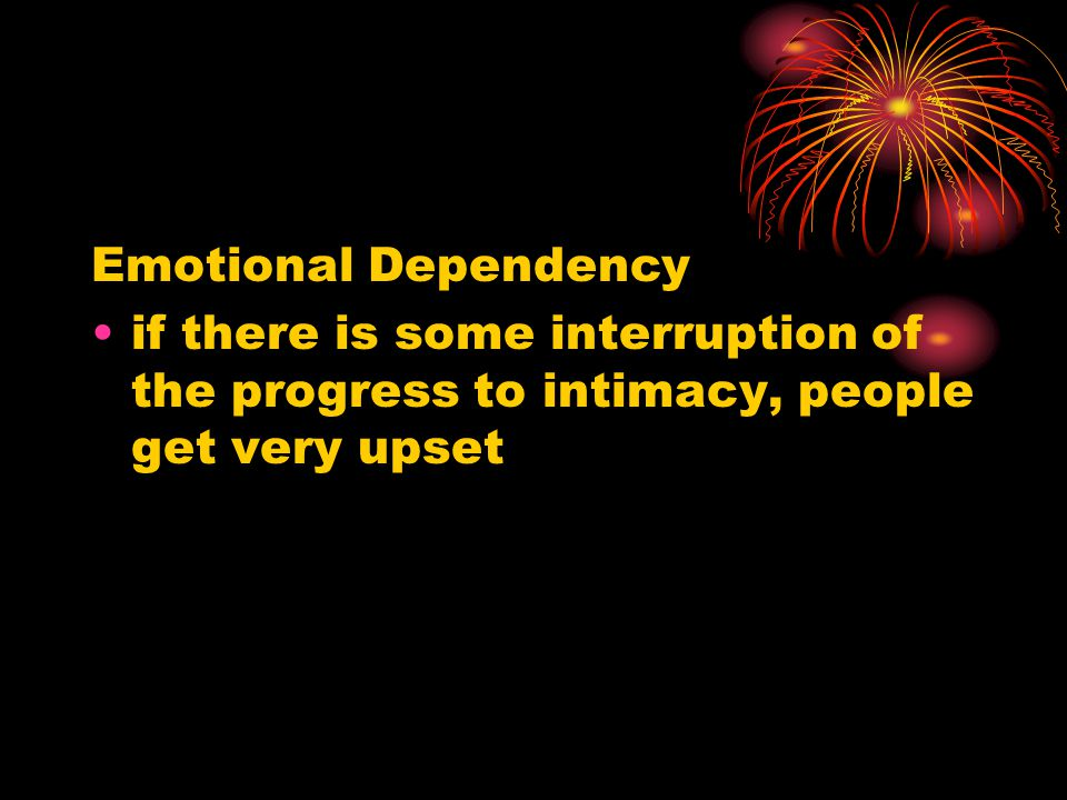 Emotional Dependency if there is some interruption of the progress to intimacy, people get very upset