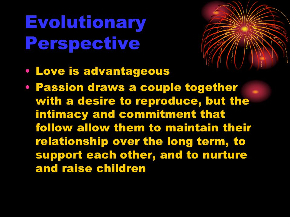 Evolutionary Perspective Love is advantageous Passion draws a couple together with a desire to reproduce, but the intimacy and commitment that follow allow them to maintain their relationship over the long term, to support each other, and to nurture and raise children