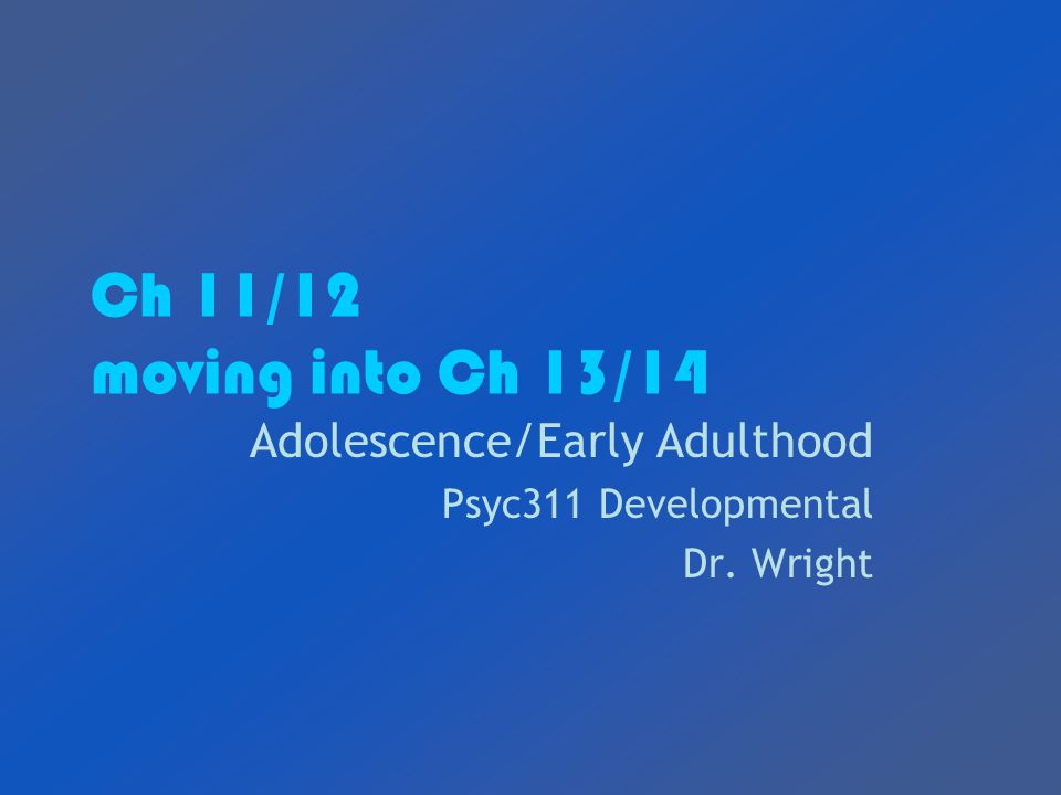 Ch 11/12 moving into Ch 13/14 Adolescence/Early Adulthood Psyc311 Developmental Dr. Wright
