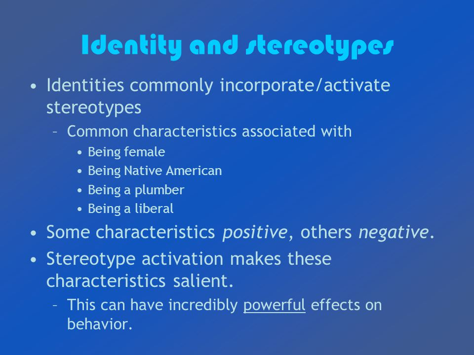 Identity and stereotypes Identities commonly incorporate/activate stereotypes –Common characteristics associated with Being female Being Native American Being a plumber Being a liberal Some characteristics positive, others negative.