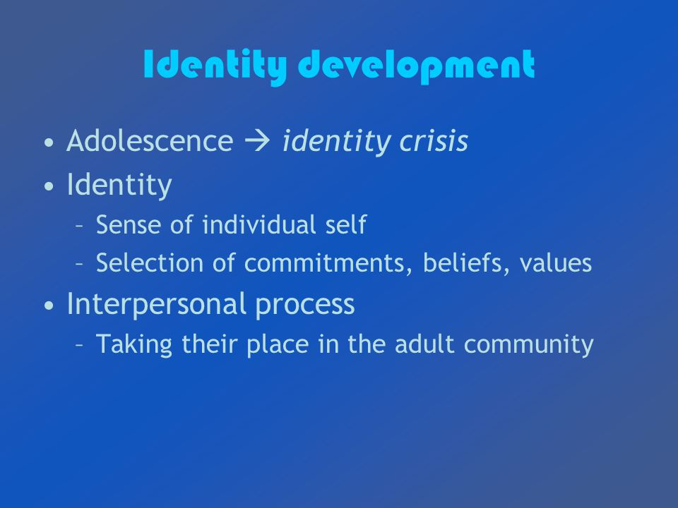 Identity development Adolescence  identity crisis Identity –Sense of individual self –Selection of commitments, beliefs, values Interpersonal process –Taking their place in the adult community
