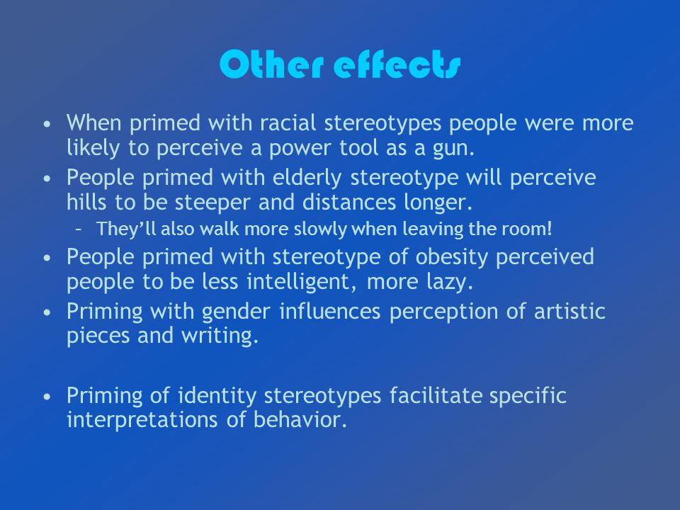 Other effects When primed with racial stereotypes people were more likely to perceive a power tool as a gun.