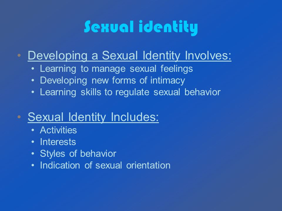Sexual identity Developing a Sexual Identity Involves: Learning to manage sexual feelings Developing new forms of intimacy Learning skills to regulate sexual behavior Sexual Identity Includes: Activities Interests Styles of behavior Indication of sexual orientation