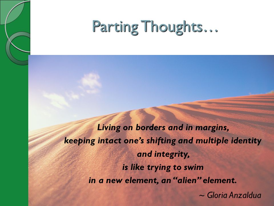 Parting Thoughts… Living on borders and in margins, keeping intact one's shifting and multiple identity and integrity, is like trying to swim in a new