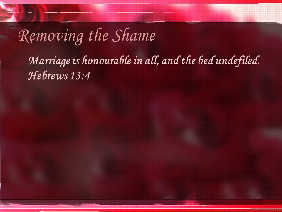 Removing the Shame Marriage is honourable in all, and the bed undefiled. Hebrews 13:4